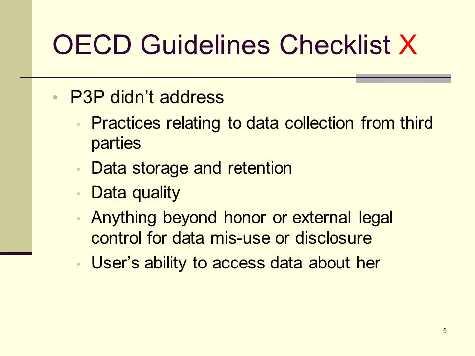 OECD Guidelines Checklist X P3P didn't address Practices relating to data collection from third parties Data storage and retention Data quality Anything beyond honor or external legal control for data mis-use or disclosure User's ability to access data about her 9