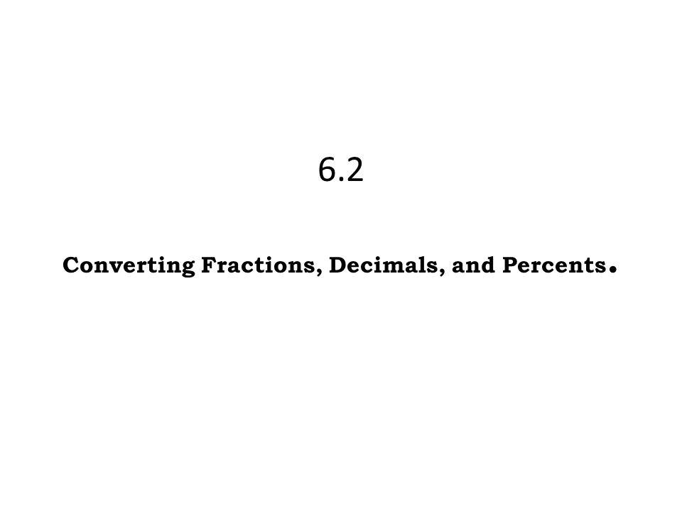 6.2 Converting Fractions, Decimals, and Percents.