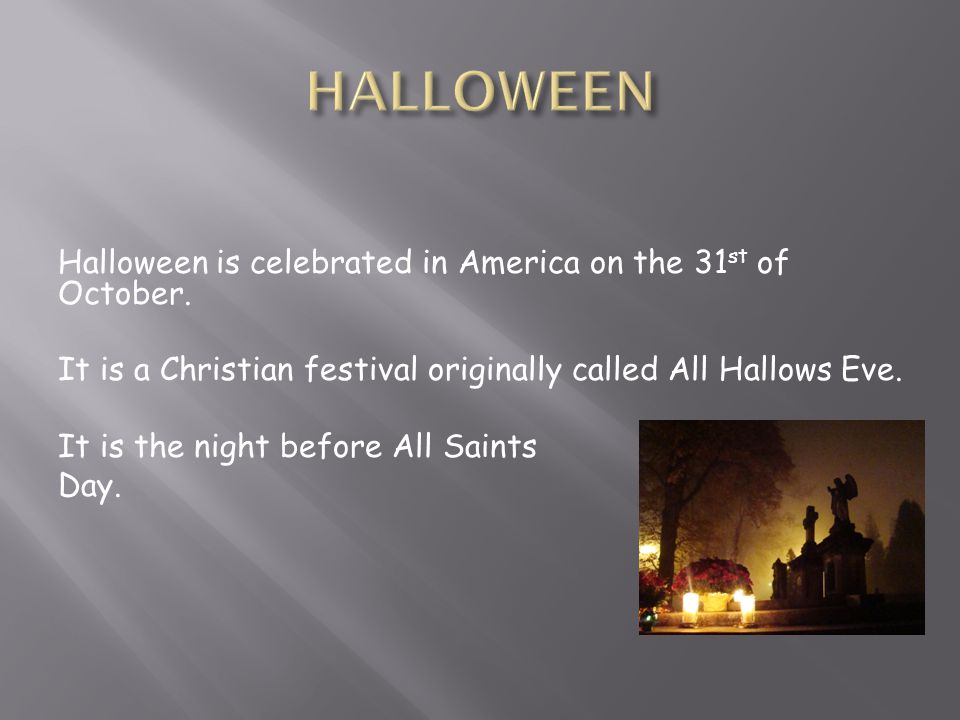 Halloween is celebrated in America on the 31 st of October.