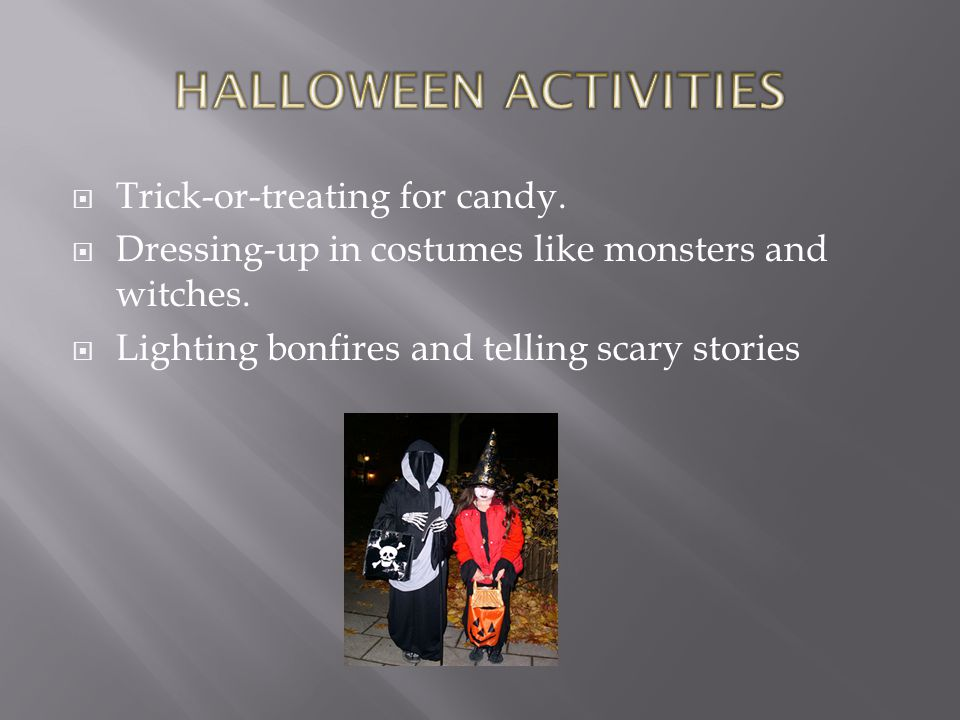  Trick-or-treating for candy.  Dressing-up in costumes like monsters and witches.
