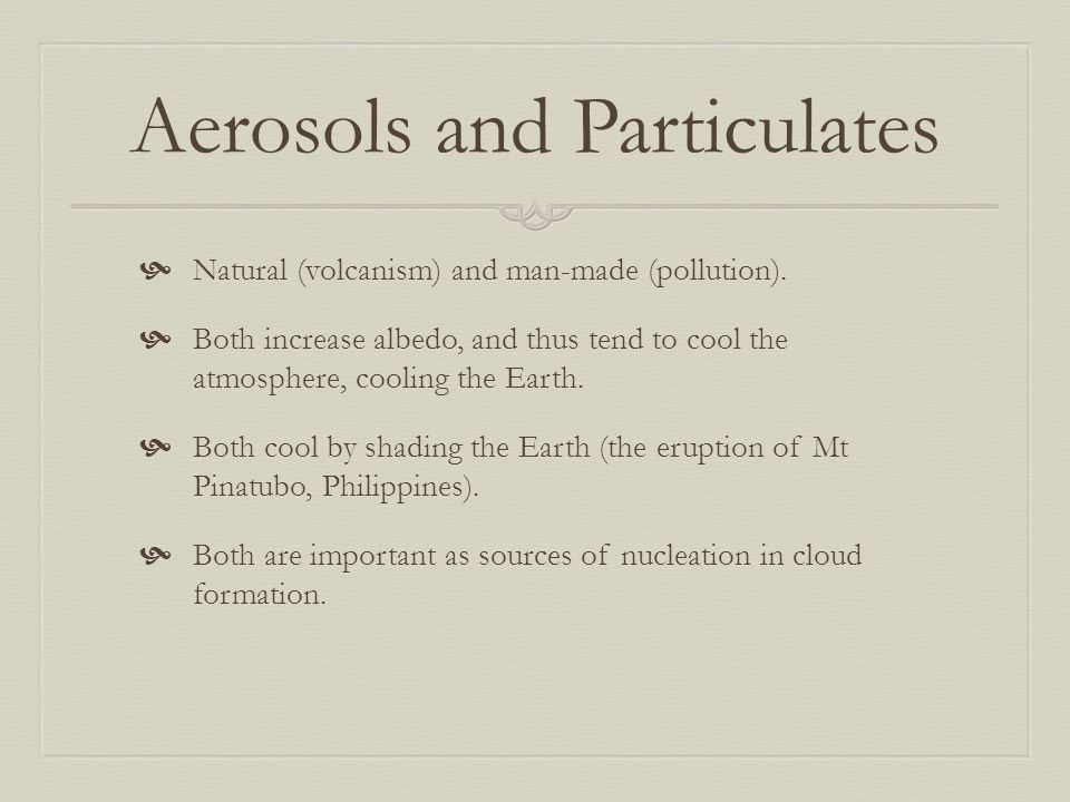 Aerosols and Particulates  Natural (volcanism) and man-made (pollution).  Both increase albedo, and thus tend to cool the atmosphere, cooling the Ea