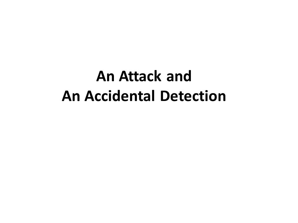 An Attack and An Accidental Detection