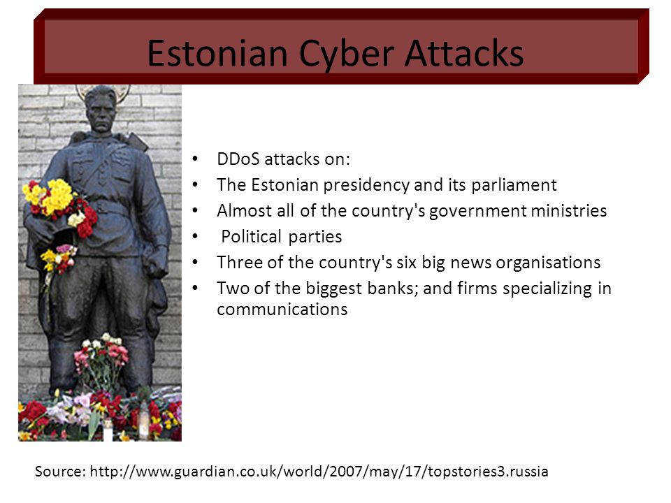 DDoS attacks on: The Estonian presidency and its parliament Almost all of the country s government ministries Political parties Three of the country s six big news organisations Two of the biggest banks; and firms specializing in communications Source: http://www.guardian.co.uk/world/2007/may/17/topstories3.russia Estonian Cyber Attacks