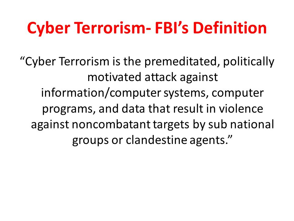 Cyber Terrorism- FBI's Definition Cyber Terrorism is the premeditated, politically motivated attack against information/computer systems, computer programs, and data that result in violence against noncombatant targets by sub national groups or clandestine agents.