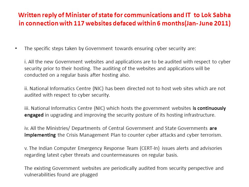 Written reply of Minister of state for communications and IT to Lok Sabha in connection with 117 websites defaced within 6 months(Jan- June 2011) The specific steps taken by Government towards ensuring cyber security are: i.