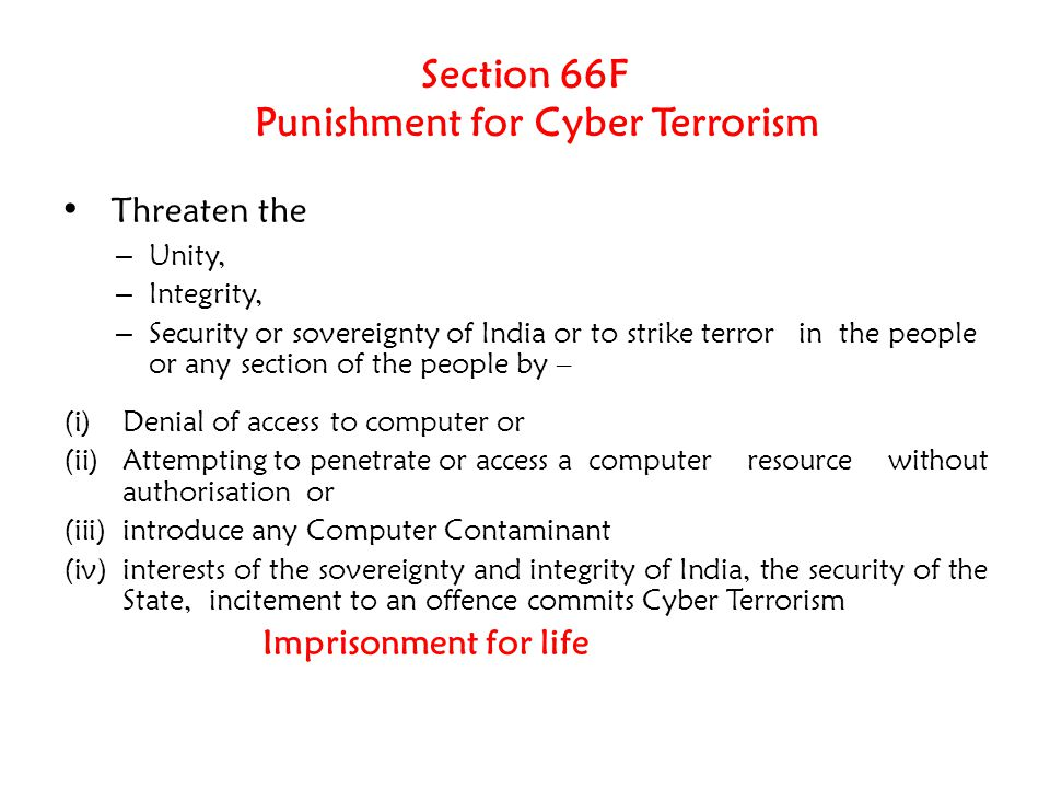 Section 66F Punishment for Cyber Terrorism Threaten the – Unity, – Integrity, – Security or sovereignty of India or to strike terror in the people or any section of the people by – (i)Denial of access to computer or (ii)Attempting to penetrate or access a computer resource without authorisation or (iii)introduce any Computer Contaminant (iv)interests of the sovereignty and integrity of India, the security of the State, incitement to an offence commits Cyber Terrorism Imprisonment for life