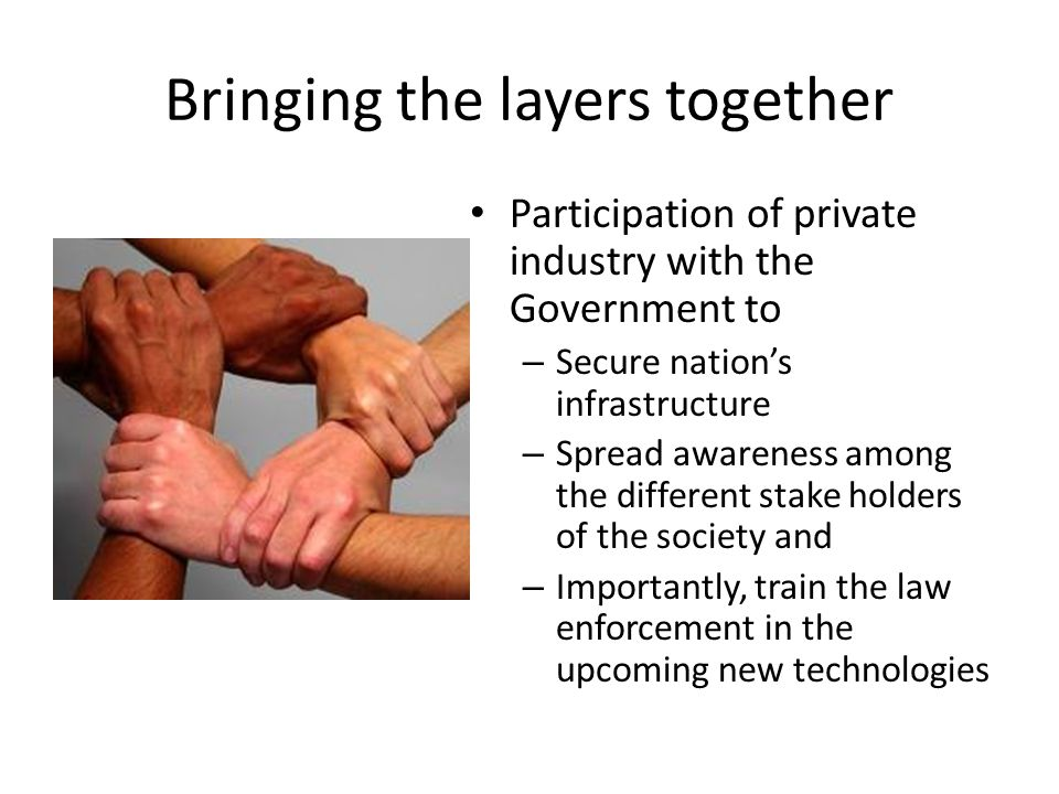 Bringing the layers together Participation of private industry with the Government to – Secure nation's infrastructure – Spread awareness among the different stake holders of the society and – Importantly, train the law enforcement in the upcoming new technologies