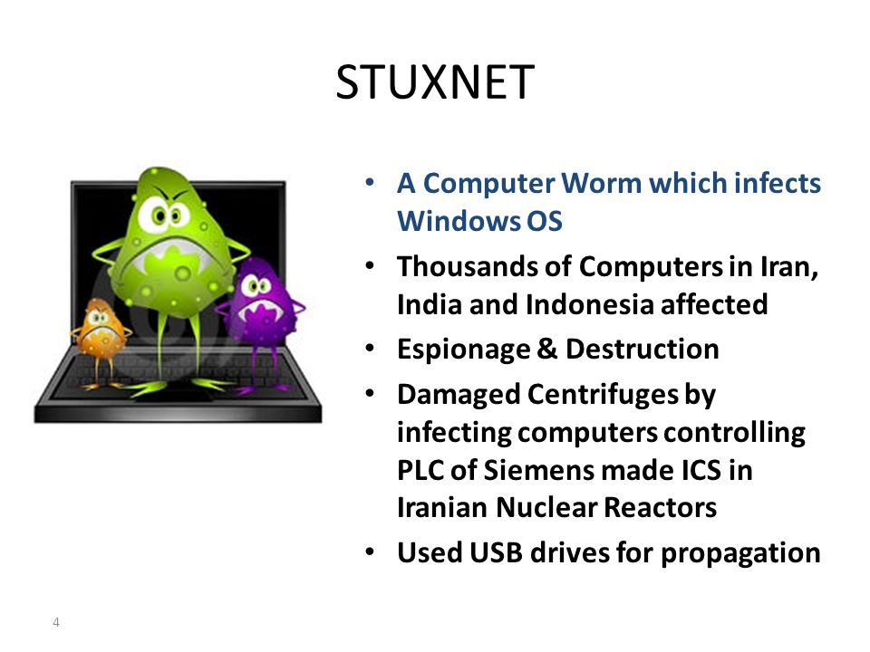 STUXNET A Computer Worm which infects Windows OS Thousands of Computers in Iran, India and Indonesia affected Espionage & Destruction Damaged Centrifuges by infecting computers controlling PLC of Siemens made ICS in Iranian Nuclear Reactors Used USB drives for propagation 4