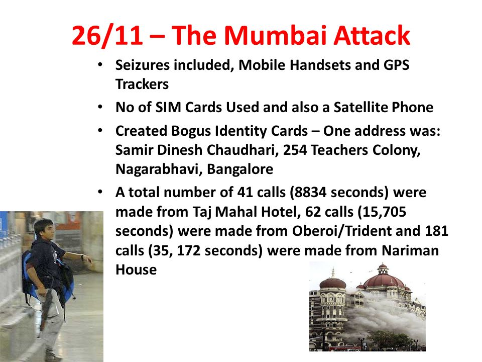 26/11 – The Mumbai Attack Seizures included, Mobile Handsets and GPS Trackers No of SIM Cards Used and also a Satellite Phone Created Bogus Identity Cards – One address was: Samir Dinesh Chaudhari, 254 Teachers Colony, Nagarabhavi, Bangalore A total number of 41 calls (8834 seconds) were made from Taj Mahal Hotel, 62 calls (15,705 seconds) were made from Oberoi/Trident and 181 calls (35, 172 seconds) were made from Nariman House