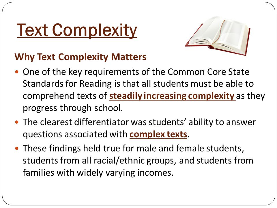 Text Complexity Why Text Complexity Matters One of the key requirements of the Common Core State Standards for Reading is that all students must be able to comprehend texts of steadily increasing complexity as they progress through school.