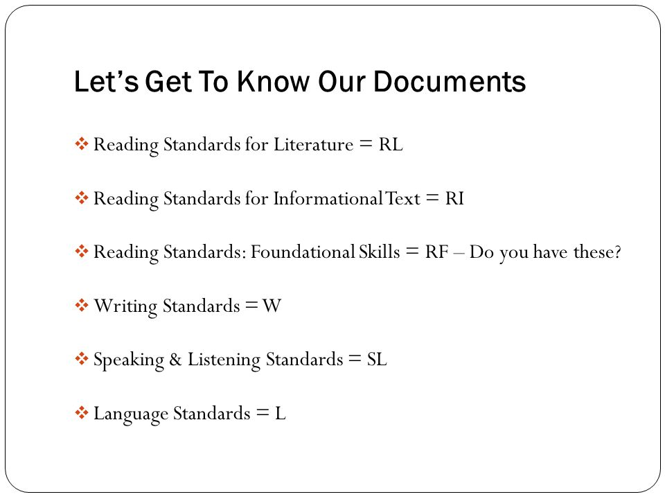 Let's Get To Know Our Documents  Reading Standards for Literature = RL  Reading Standards for Informational Text = RI  Reading Standards: Foundational Skills = RF – Do you have these.
