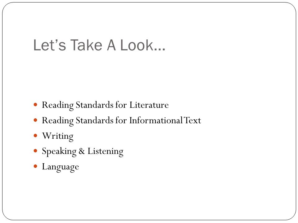 Let's Take A Look… Reading Standards for Literature Reading Standards for Informational Text Writing Speaking & Listening Language
