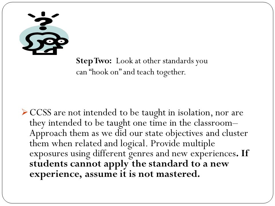  CCSS are not intended to be taught in isolation, nor are they intended to be taught one time in the classroom– Approach them as we did our state objectives and cluster them when related and logical.