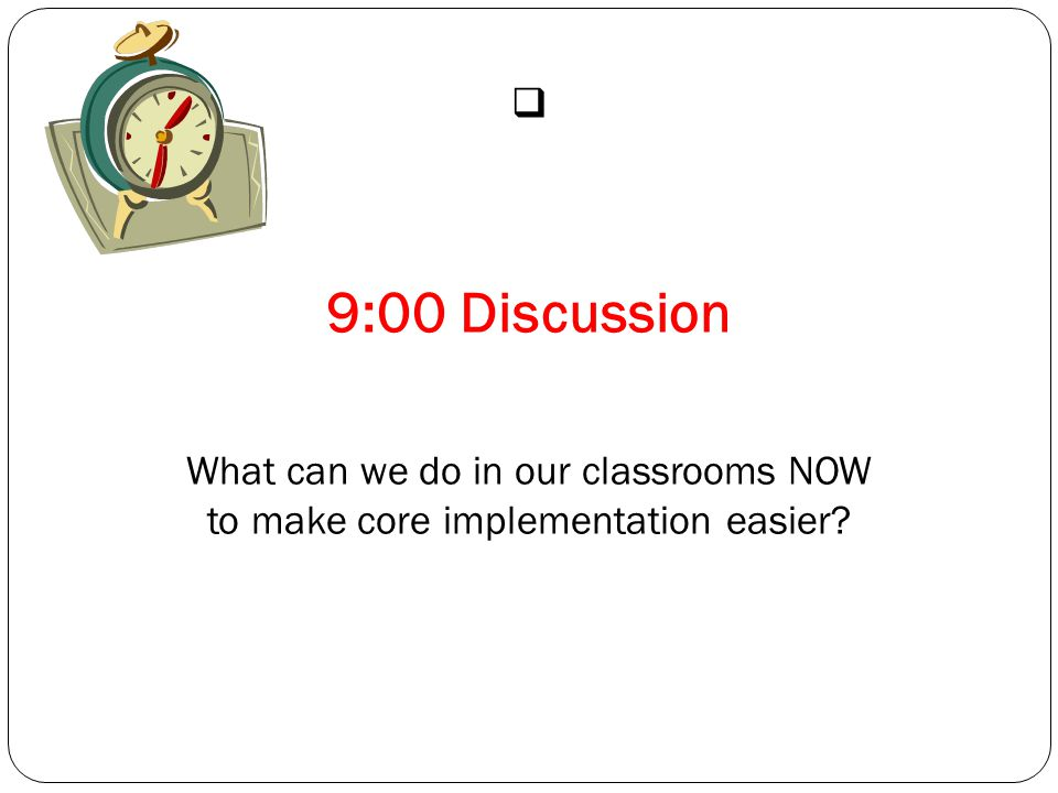  9:00 Discussion What can we do in our classrooms NOW to make core implementation easier