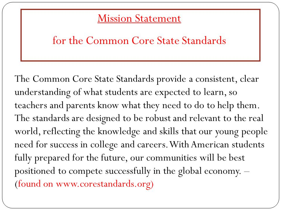 Mission Statement for the Common Core State Standards The Common Core State Standards provide a consistent, clear understanding of what students are expected to learn, so teachers and parents know what they need to do to help them.