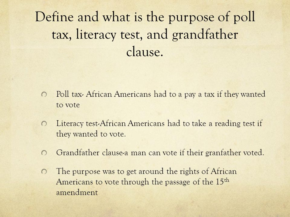 Define and what is the purpose of poll tax, literacy test, and grandfather clause.