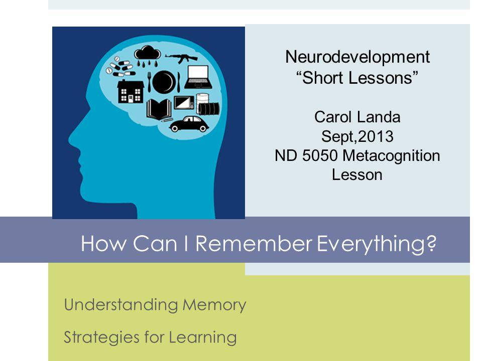 Understanding Memory Strategies for Learning Neurodevelopment Short Lessons Carol Landa Sept,2013 ND 5050 Metacognition Lesson How Can I Remember Everything