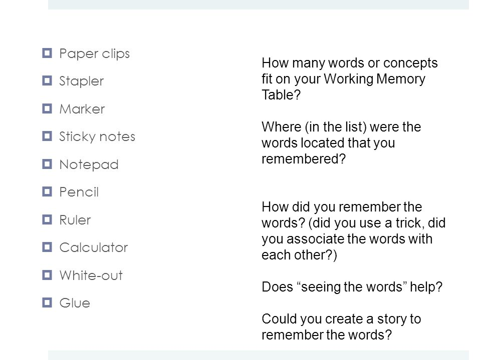  Paper clips  Stapler  Marker  Sticky notes  Notepad  Pencil  Ruler  Calculator  White-out  Glue How many words or concepts fit on your Working Memory Table.