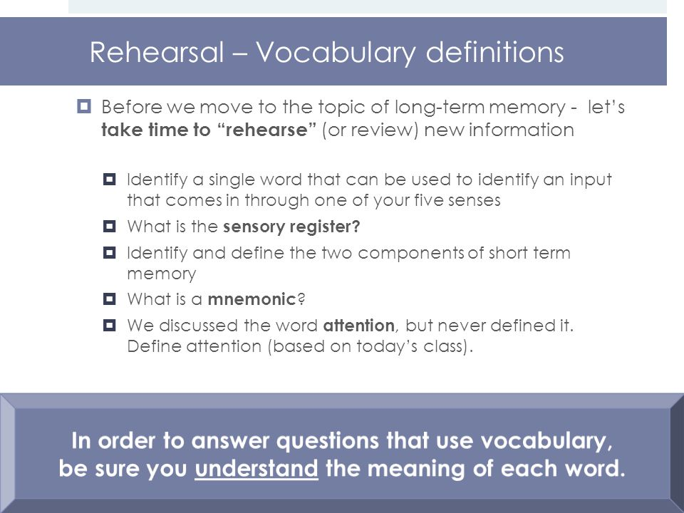 Rehearsal – Vocabulary definitions  Before we move to the topic of long-term memory - let's take time to rehearse (or review) new information  Identify a single word that can be used to identify an input that comes in through one of your five senses  What is the sensory register.