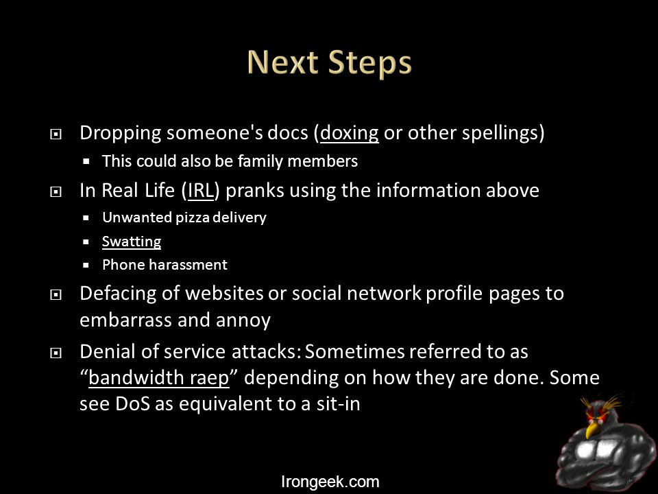 Irongeek.com  Dropping someone s docs (doxing or other spellings)doxing  This could also be family members  In Real Life (IRL) pranks using the information above  Unwanted pizza delivery  Swatting Swatting  Phone harassment  Defacing of websites or social network profile pages to embarrass and annoy  Denial of service attacks: Sometimes referred to as bandwidth raep depending on how they are done.