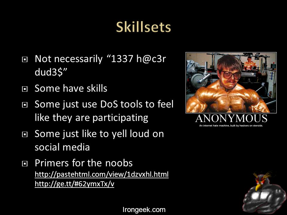 Irongeek.com  Not necessarily 1337 h@c3r dud3$  Some have skills  Some just use DoS tools to feel like they are participating  Some just like to yell loud on social media  Primers for the noobs http://pastehtml.com/view/1dzvxhl.html http://ge.tt/#62ymxTx/v http://pastehtml.com/view/1dzvxhl.html http://ge.tt/#62ymxTx/v