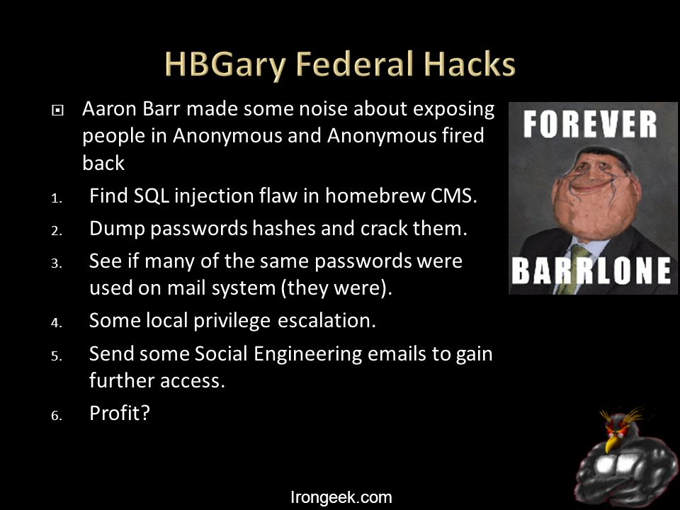 Irongeek.com  Aaron Barr made some noise about exposing people in Anonymous and Anonymous fired back 1. Find SQL injection flaw in homebrew CMS. 2. D