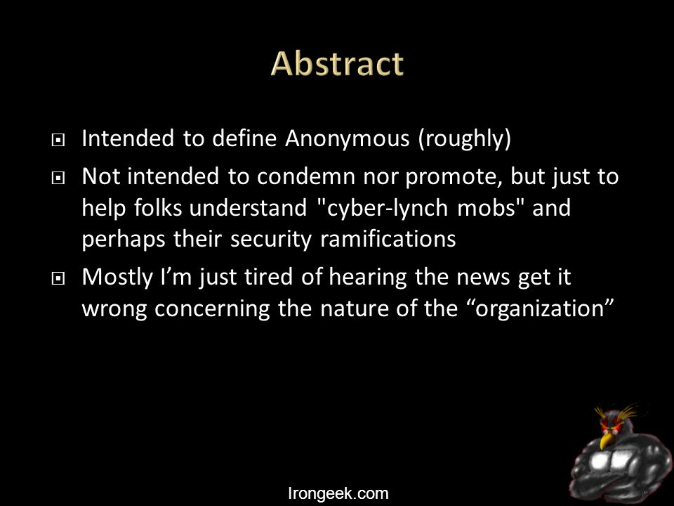 Irongeek.com  Intended to define Anonymous (roughly)  Not intended to condemn nor promote, but just to help folks understand cyber-lynch mobs and perhaps their security ramifications  Mostly I'm just tired of hearing the news get it wrong concerning the nature of the organization