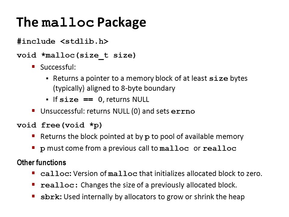 The malloc Package #include void *malloc(size_t size)  Successful:  Returns a pointer to a memory block of at least size bytes (typically) aligned to 8-byte boundary  If size == 0, returns NULL  Unsuccessful: returns NULL (0) and sets errno void free(void *p)  Returns the block pointed at by p to pool of available memory  p must come from a previous call to malloc or realloc Other functions  calloc : Version of malloc that initializes allocated block to zero.
