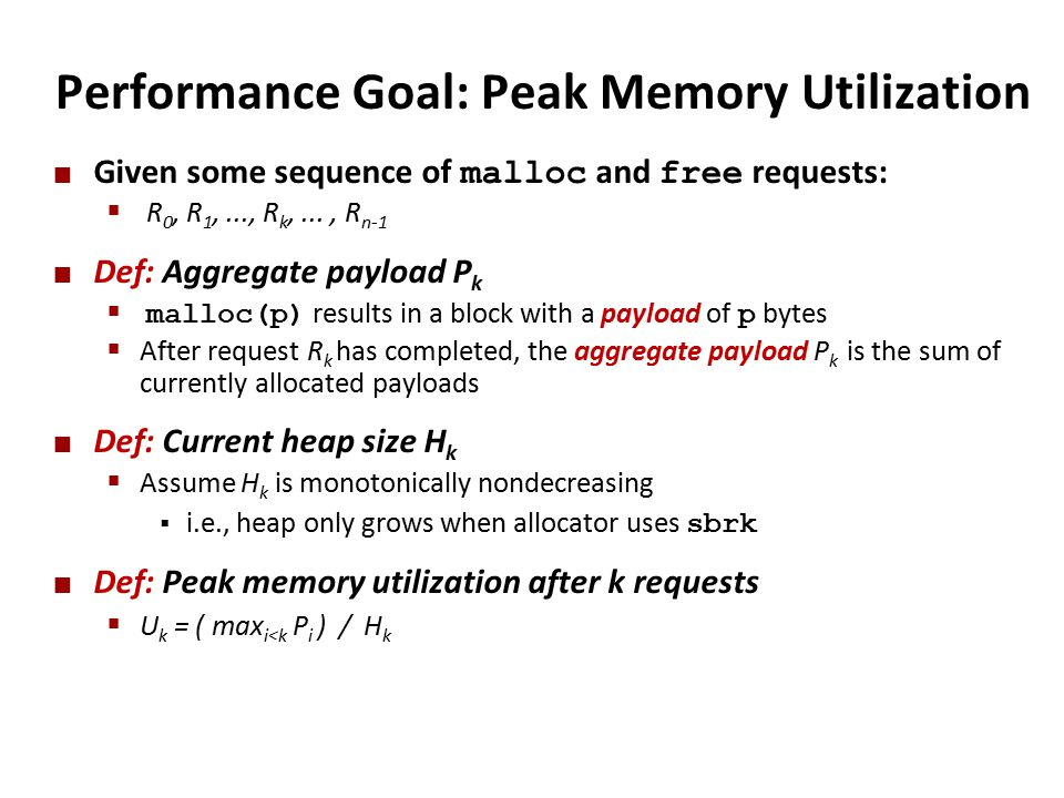 Performance Goal: Peak Memory Utilization Given some sequence of malloc and free requests:  R 0, R 1,..., R k,..., R n-1 Def: Aggregate payload P k  malloc(p) results in a block with a payload of p bytes  After request R k has completed, the aggregate payload P k is the sum of currently allocated payloads Def: Current heap size H k  Assume H k is monotonically nondecreasing  i.e., heap only grows when allocator uses sbrk Def: Peak memory utilization after k requests  U k = ( max i<k P i ) / H k