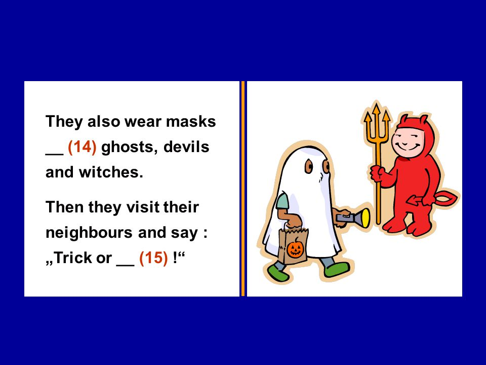 """They also wear masks __ (14) ghosts, devils and witches. Then they visit their neighbours and say : """"Trick or __ (15) !"""""""