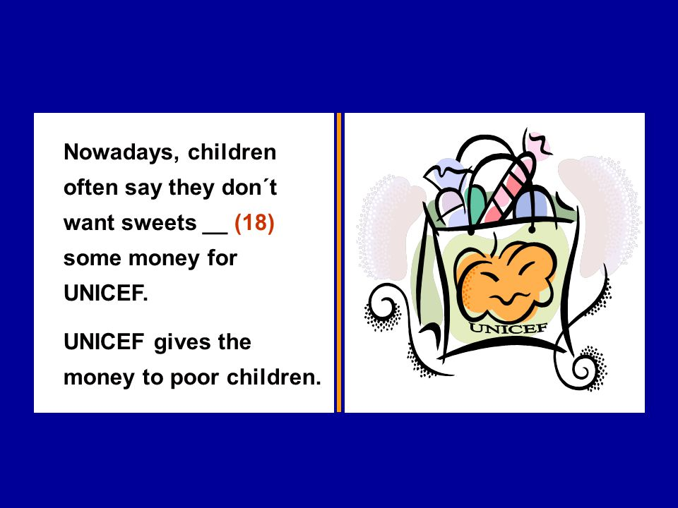 Nowadays, children often say they don´t want sweets __ (18) some money for UNICEF.