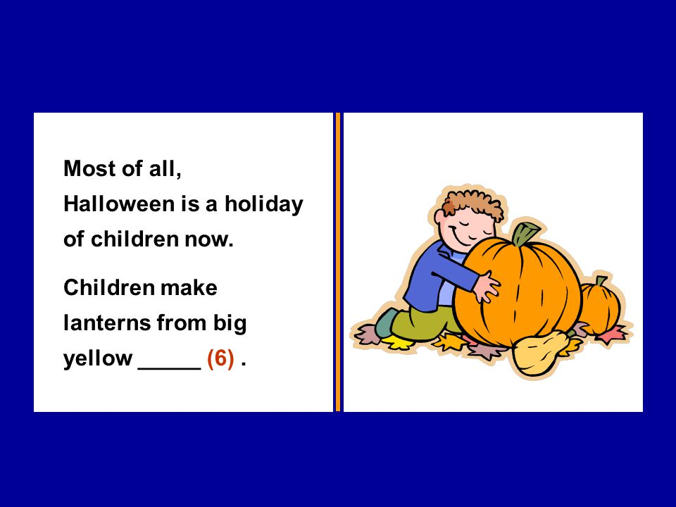 Most of all, Halloween is a holiday of children now. Children make lanterns from big yellow _____ (6).