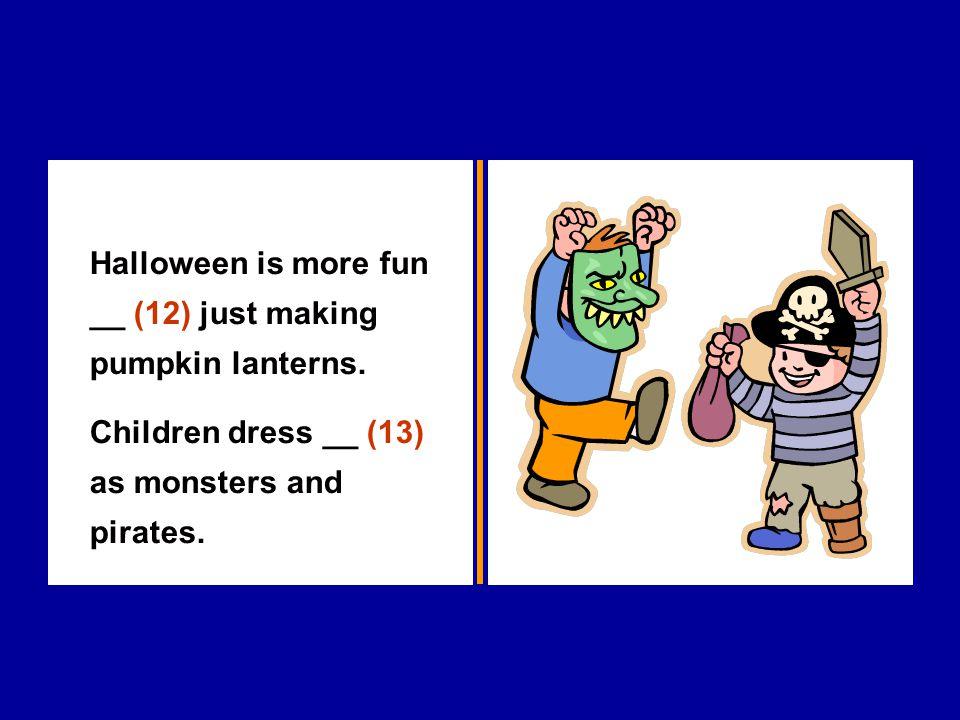 Halloween is more fun __ (12) just making pumpkin lanterns. Children dress __ (13) as monsters and pirates.