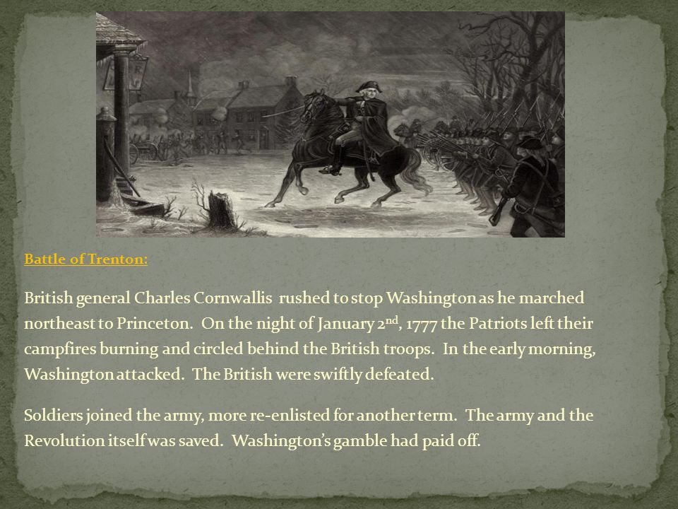Battle of Trenton: British general Charles Cornwallis rushed to stop Washington as he marched northeast to Princeton. On the night of January 2 nd, 17