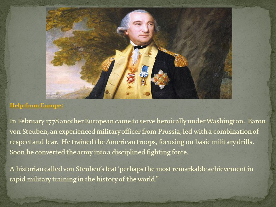 Help from Europe: In February 1778 another European came to serve heroically under Washington. Baron von Steuben, an experienced military officer from