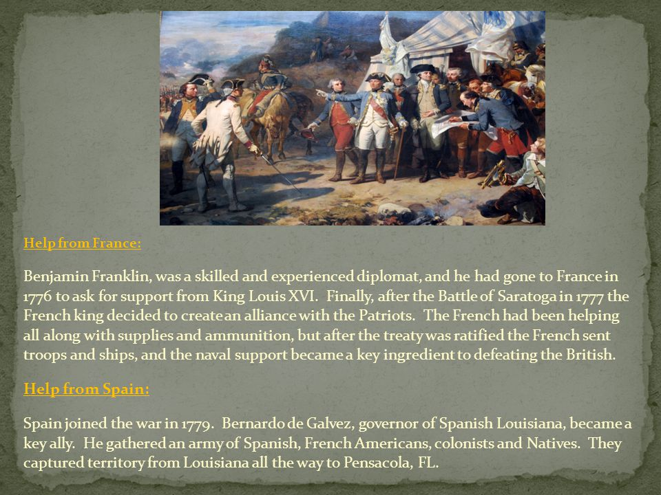Help from France: Benjamin Franklin, was a skilled and experienced diplomat, and he had gone to France in 1776 to ask for support from King Louis XVI.