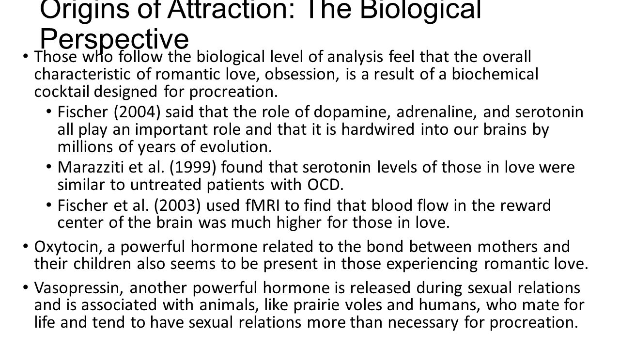Origins of Attraction: The Biological Perspective Those who follow the biological level of analysis feel that the overall characteristic of romantic l