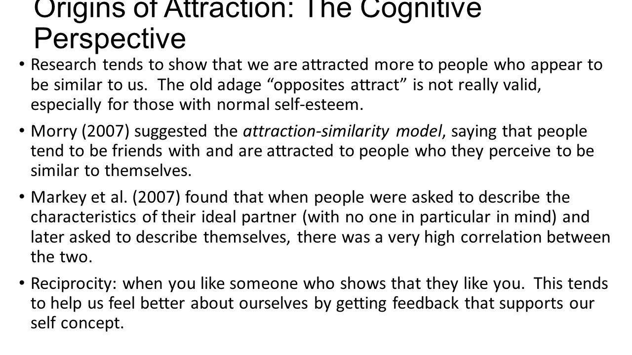 Origins of Attraction: The Cognitive Perspective Research tends to show that we are attracted more to people who appear to be similar to us. The old a