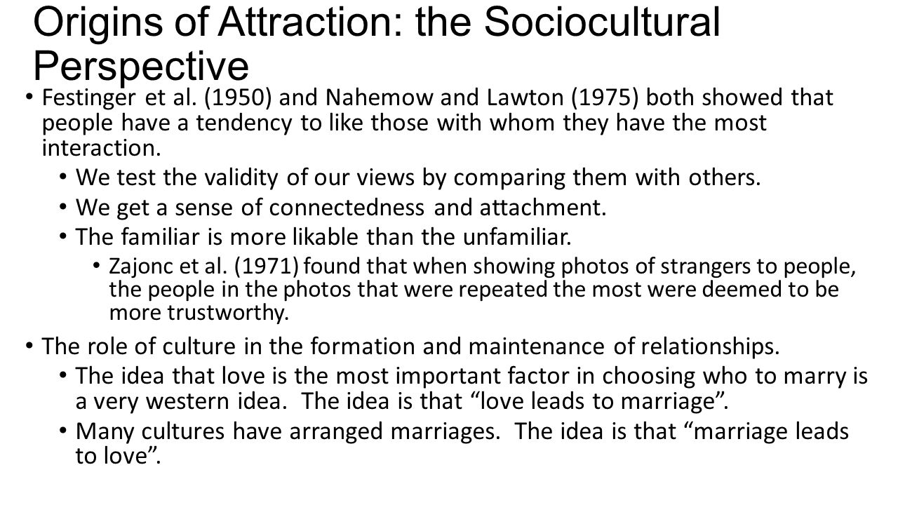 Origins of Attraction: the Sociocultural Perspective Festinger et al. (1950) and Nahemow and Lawton (1975) both showed that people have a tendency to
