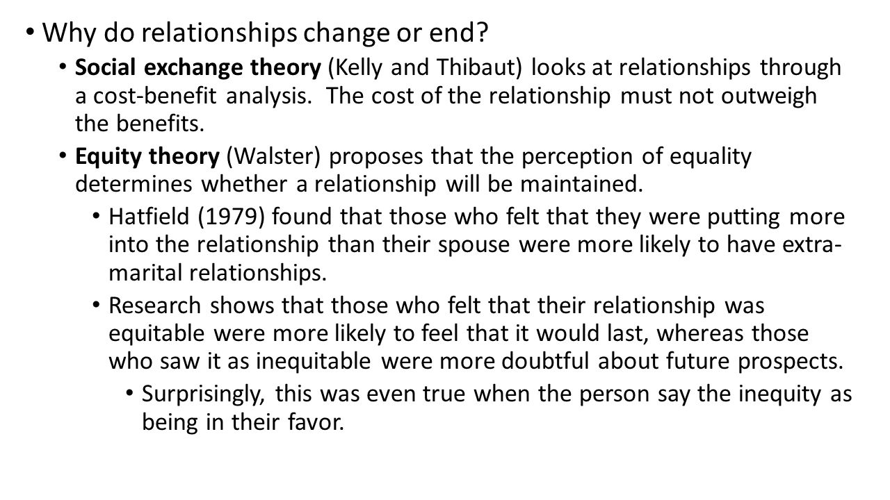 Why do relationships change or end? Social exchange theory (Kelly and Thibaut) looks at relationships through a cost-benefit analysis. The cost of the