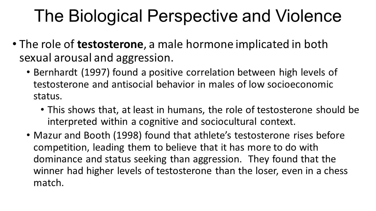 The Biological Perspective and Violence The role of testosterone, a male hormone implicated in both sexual arousal and aggression. Bernhardt (1997) fo