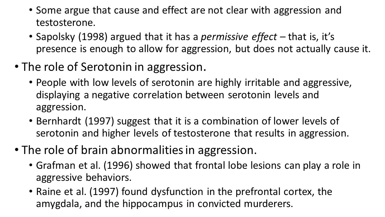 Some argue that cause and effect are not clear with aggression and testosterone. Sapolsky (1998) argued that it has a permissive effect – that is, it'