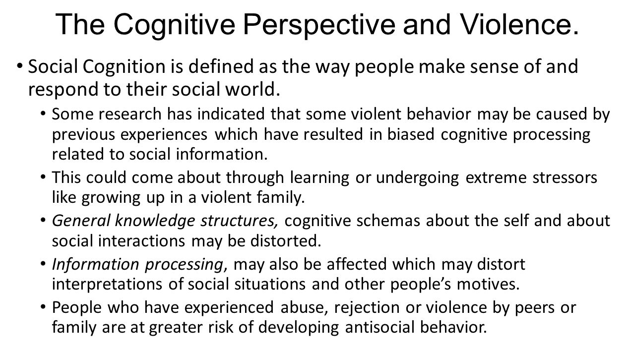 The Cognitive Perspective and Violence. Social Cognition is defined as the way people make sense of and respond to their social world. Some research h