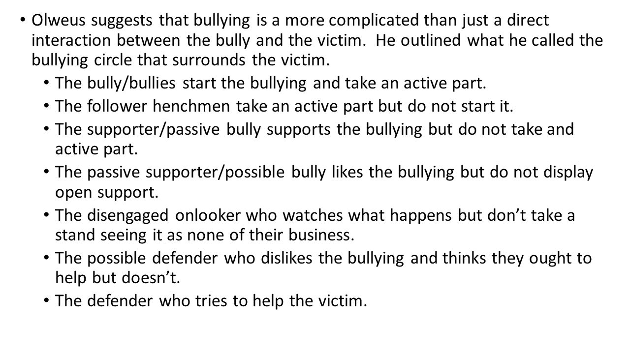 Olweus suggests that bullying is a more complicated than just a direct interaction between the bully and the victim. He outlined what he called the bu
