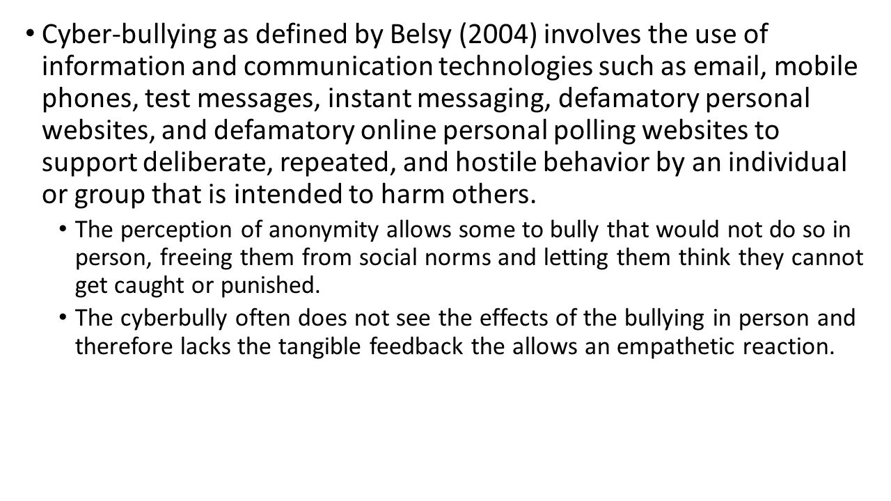 Cyber-bullying as defined by Belsy (2004) involves the use of information and communication technologies such as email, mobile phones, test messages,