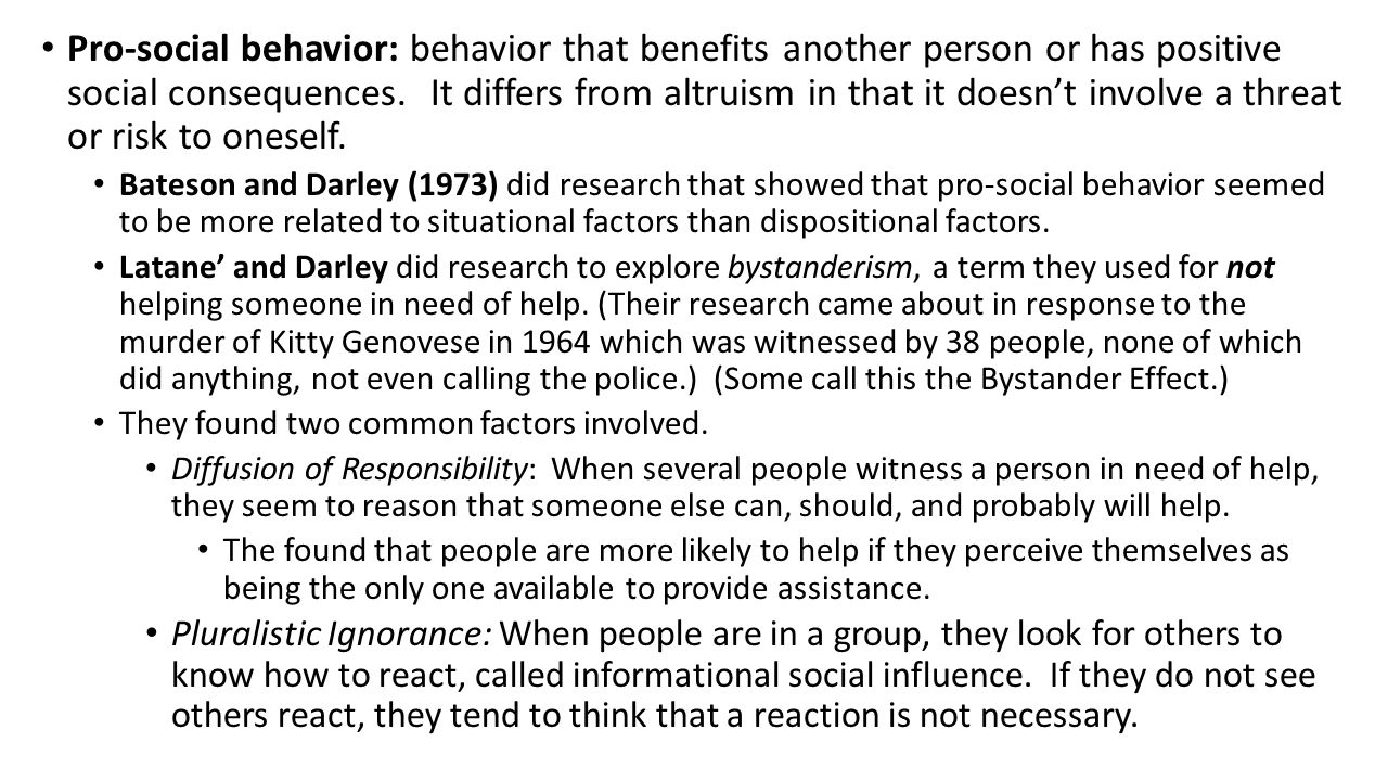 Pro-social behavior: behavior that benefits another person or has positive social consequences. It differs from altruism in that it doesn't involve a
