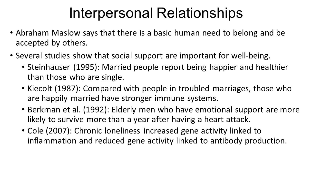 Interpersonal Relationships Abraham Maslow says that there is a basic human need to belong and be accepted by others. Several studies show that social
