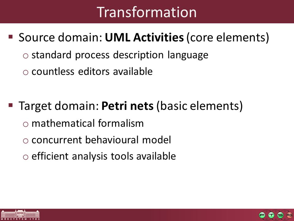 Transformation  Source domain: UML Activities (core elements) o standard process description language o countless editors available  Target domain: Petri nets (basic elements) o mathematical formalism o concurrent behavioural model o efficient analysis tools available