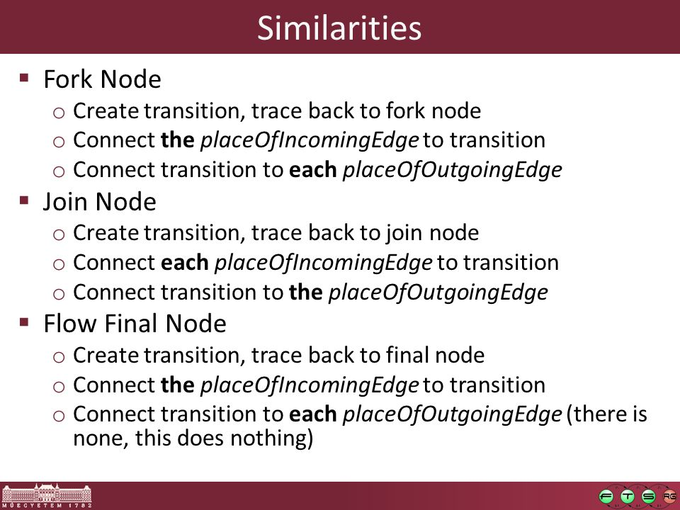 Similarities  Fork Node o Create transition, trace back to fork node o Connect the placeOfIncomingEdge to transition o Connect transition to each placeOfOutgoingEdge  Join Node o Create transition, trace back to join node o Connect each placeOfIncomingEdge to transition o Connect transition to the placeOfOutgoingEdge  Flow Final Node o Create transition, trace back to final node o Connect the placeOfIncomingEdge to transition o Connect transition to each placeOfOutgoingEdge (there is none, this does nothing)