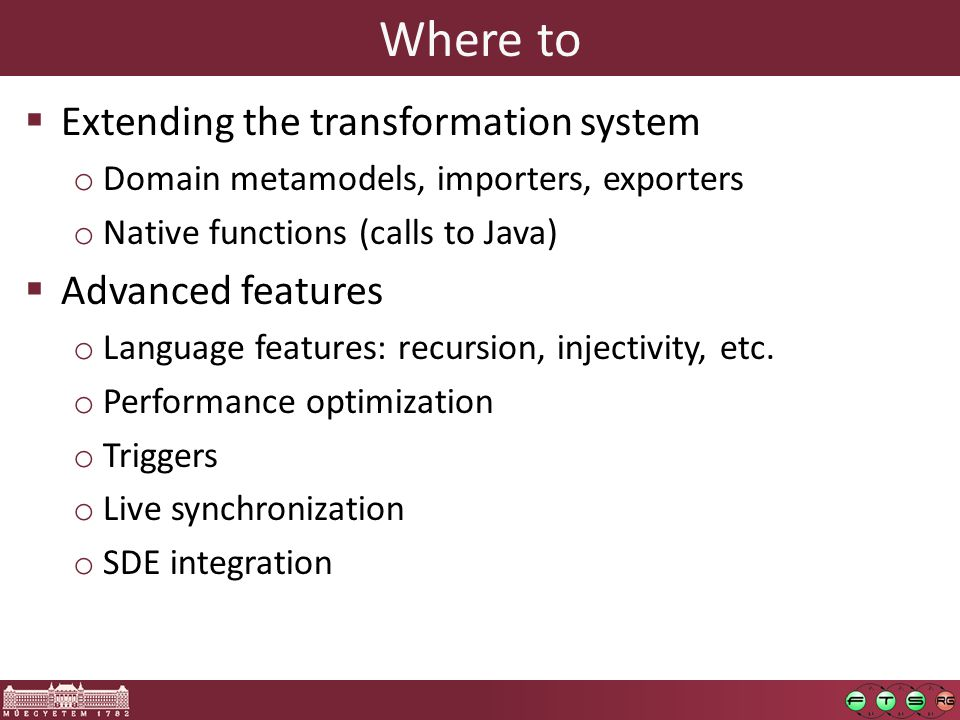 Where to  Extending the transformation system o Domain metamodels, importers, exporters o Native functions (calls to Java)  Advanced features o Language features: recursion, injectivity, etc.